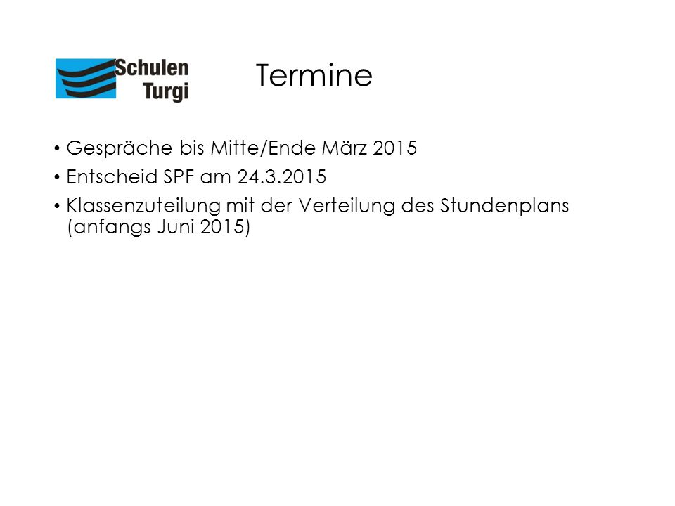 Termine Gespräche bis Mitte/Ende März 2015 Entscheid SPF am 24.3.2015 Klassenzuteilung mit der Verteilung des Stundenplans (anfangs Juni 2015)