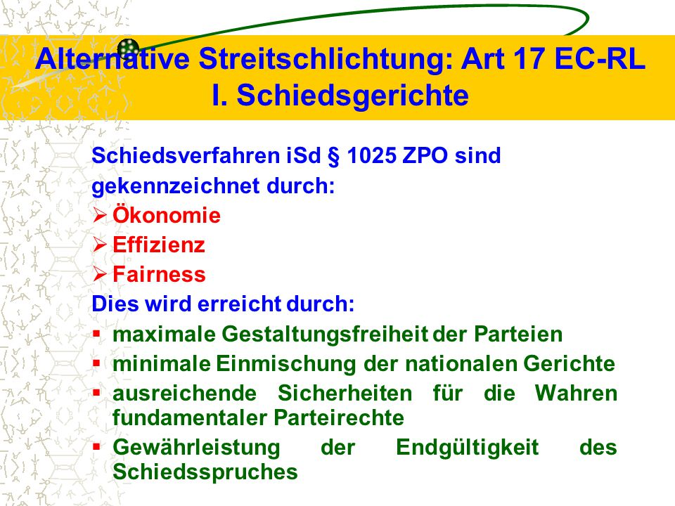 Alternative Streitschlichtung: Art 17 EC-RL I. Schiedsgerichte Schiedsverfahren iSd § 1025 ZPO sind gekennzeichnet durch:  Ökonomie  Effizienz  Fai