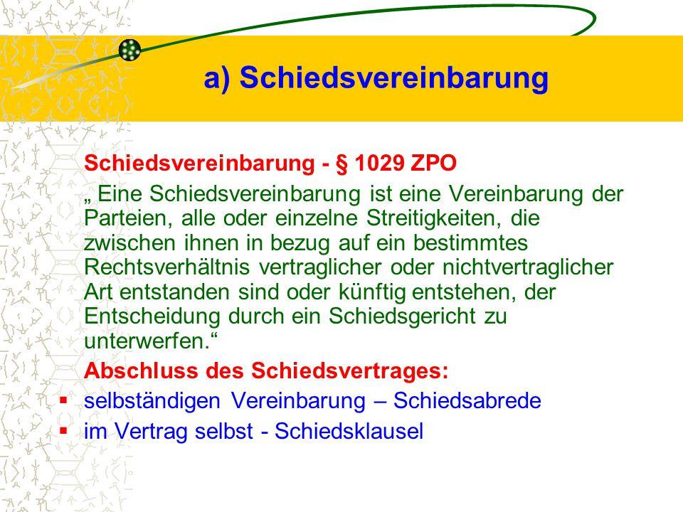 """a) Schiedsvereinbarung Schiedsvereinbarung - § 1029 ZPO """" Eine Schiedsvereinbarung ist eine Vereinbarung der Parteien, alle oder einzelne Streitigkeiten, die zwischen ihnen in bezug auf ein bestimmtes Rechtsverhältnis vertraglicher oder nichtvertraglicher Art entstanden sind oder künftig entstehen, der Entscheidung durch ein Schiedsgericht zu unterwerfen. Abschluss des Schiedsvertrages:  selbständigen Vereinbarung – Schiedsabrede  im Vertrag selbst - Schiedsklausel"""