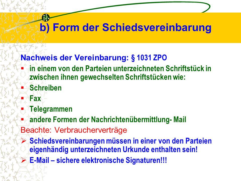 b) Form der Schiedsvereinbarung Nachweis der Vereinbarung: § 1031 ZPO  in einem von den Parteien unterzeichneten Schriftstück in zwischen ihnen gewec
