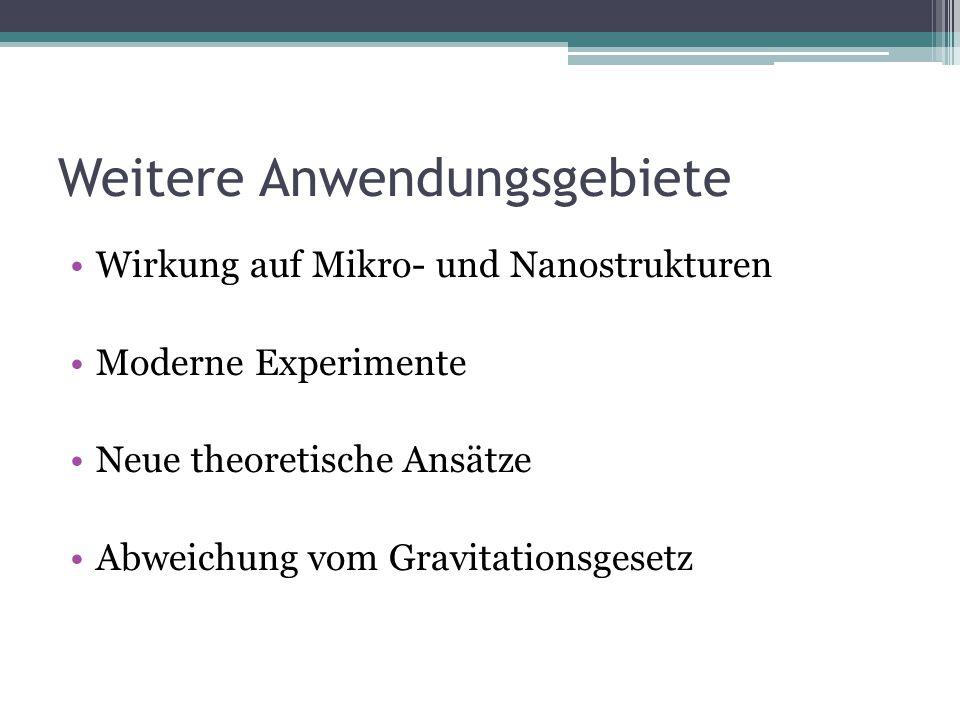 Weitere Anwendungsgebiete Wirkung auf Mikro- und Nanostrukturen Moderne Experimente Neue theoretische Ansätze Abweichung vom Gravitationsgesetz