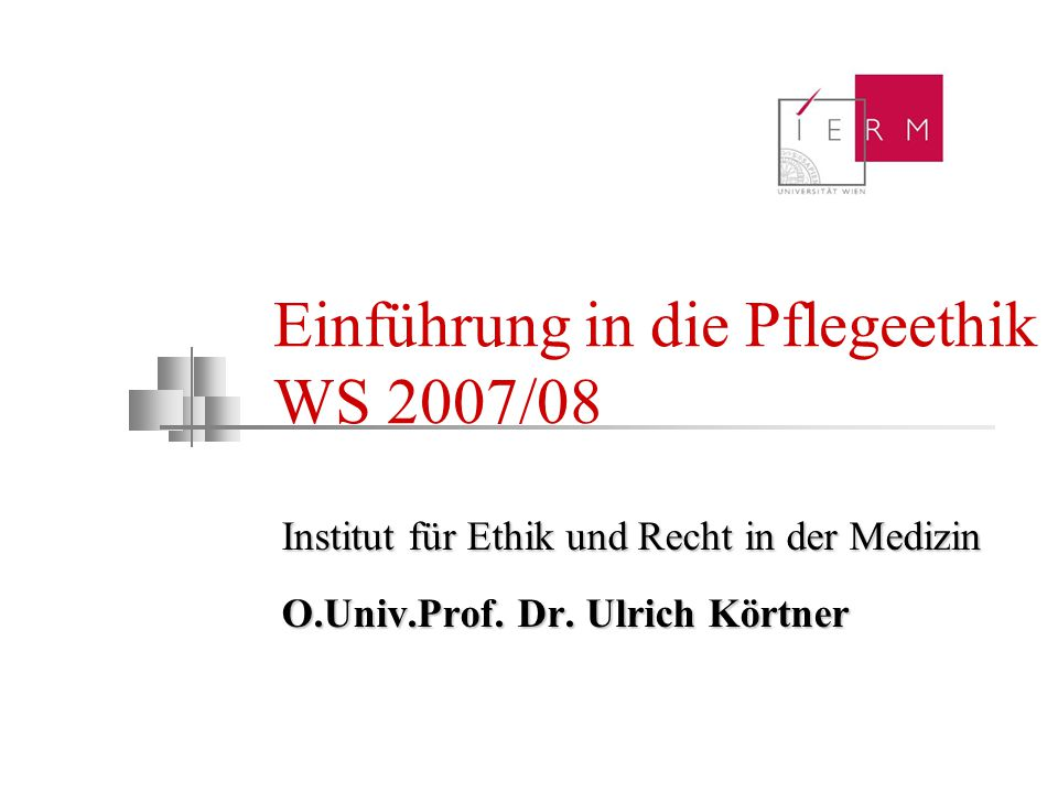 Einführung in die Pflegeethik WS 2007/08 Institut für Ethik und Recht in der Medizin O.Univ.Prof. Dr. Ulrich Körtner