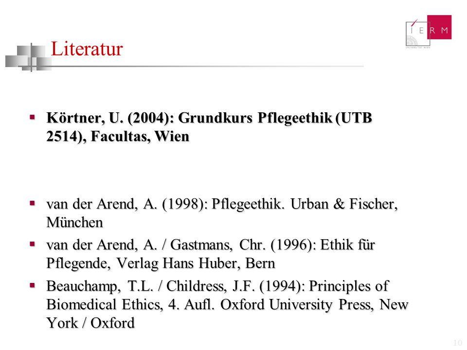10 Literatur  Körtner, U. (2004): Grundkurs Pflegeethik (UTB 2514), Facultas, Wien  van der Arend, A. (1998): Pflegeethik. Urban & Fischer, München