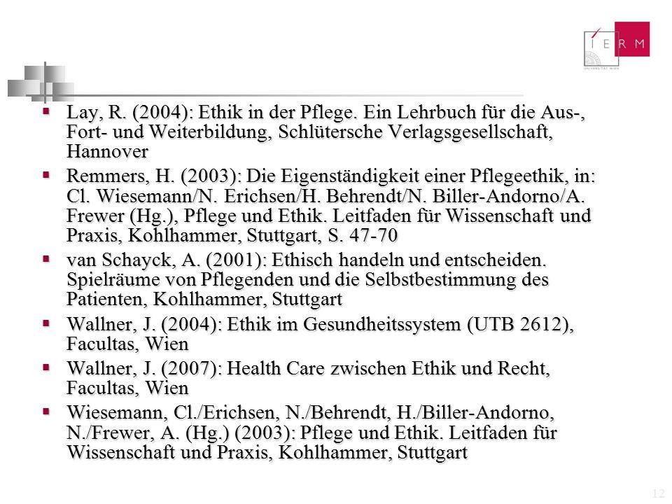 12  Lay, R. (2004): Ethik in der Pflege. Ein Lehrbuch für die Aus-, Fort- und Weiterbildung, Schlütersche Verlagsgesellschaft, Hannover  Remmers, H.