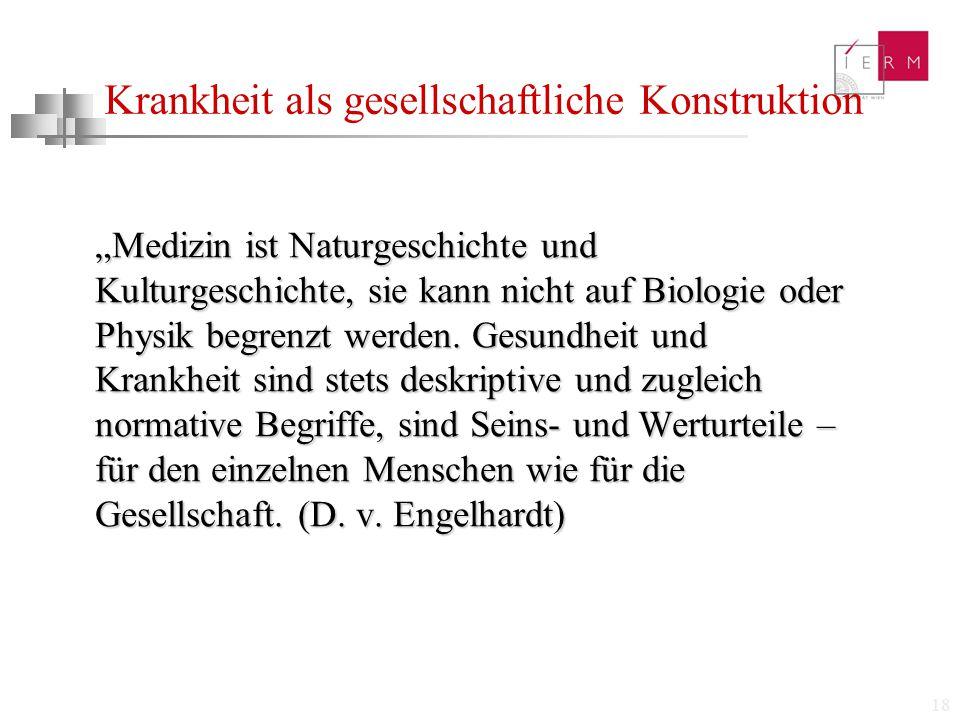 """18 Krankheit als gesellschaftliche Konstruktion """"Medizin ist Naturgeschichte und Kulturgeschichte, sie kann nicht auf Biologie oder Physik begrenzt we"""