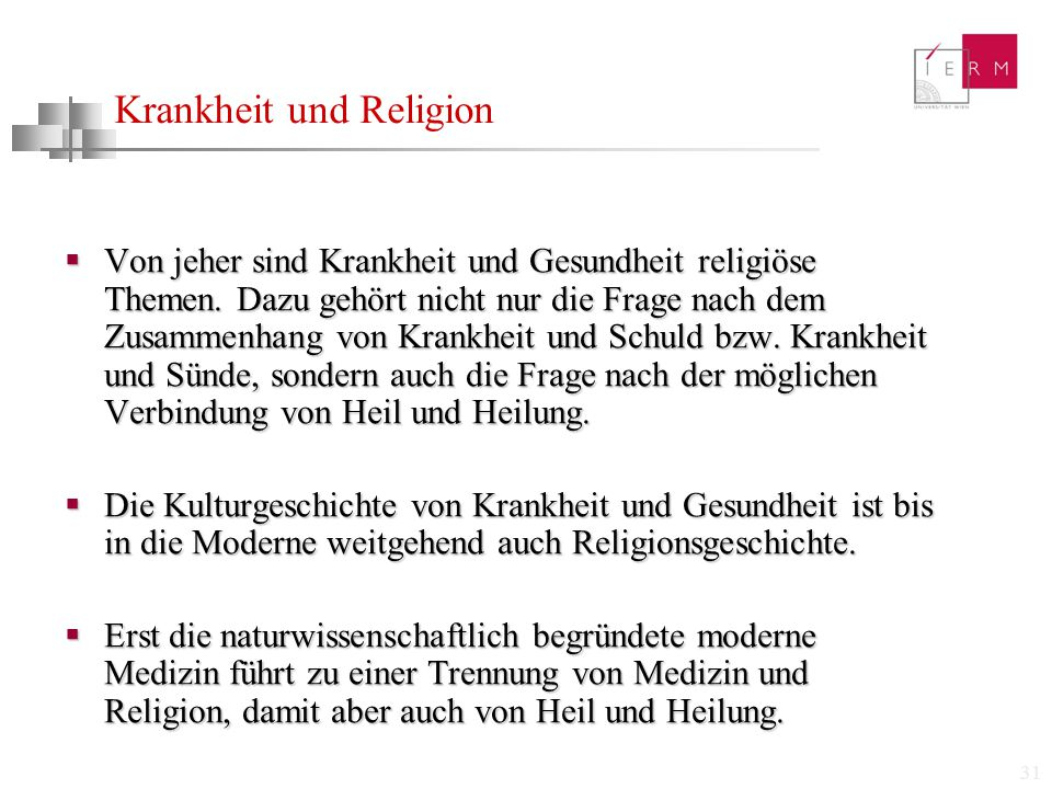 31 Krankheit und Religion  Von jeher sind Krankheit und Gesundheit religiöse Themen. Dazu gehört nicht nur die Frage nach dem Zusammenhang von Krankh