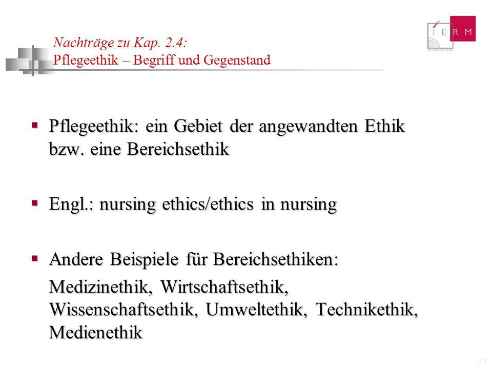 37 Nachträge zu Kap. 2.4: Pflegeethik – Begriff und Gegenstand  Pflegeethik: ein Gebiet der angewandten Ethik bzw. eine Bereichsethik  Engl.: nursin