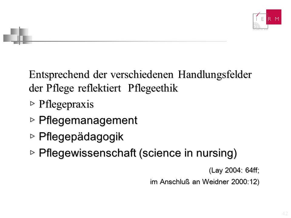 42 Entsprechend der verschiedenen Handlungsfelder der Pflege reflektiert Pflegeethik ▷ Pflegepraxis ▷ Pflegemanagement ▷ Pflegepädagogik ▷ Pflegewisse