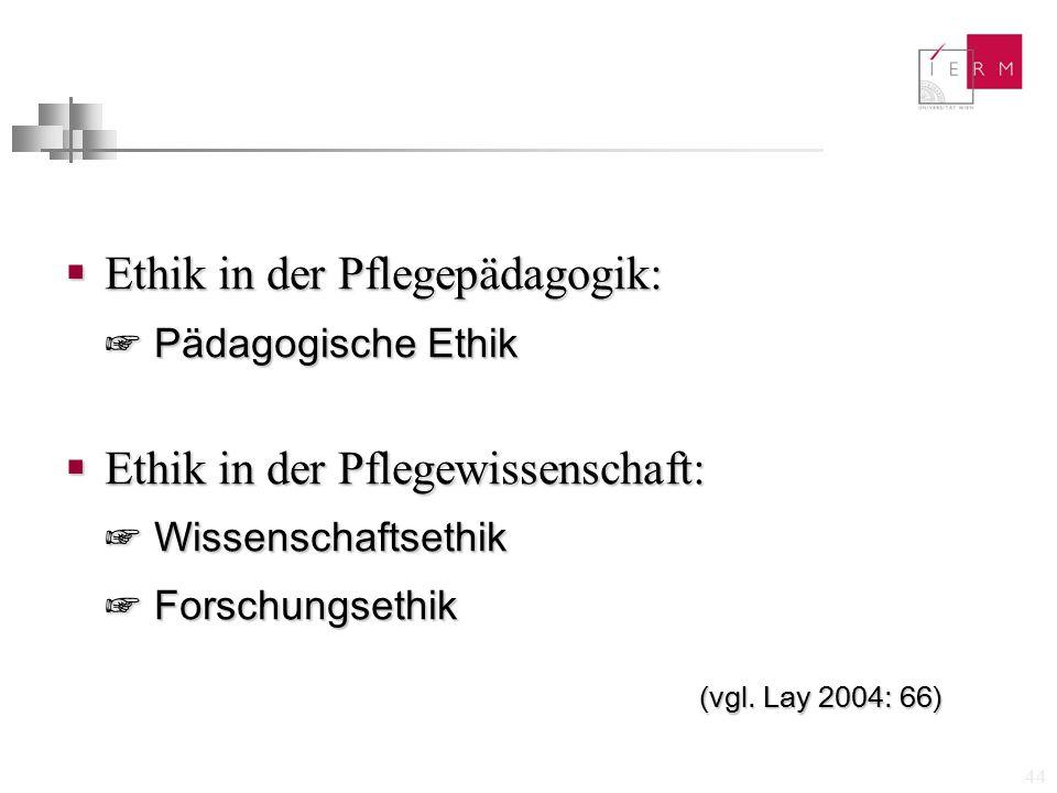 44  Ethik in der Pflegepädagogik: ☞ Pädagogische Ethik  Ethik in der Pflegewissenschaft: ☞ Wissenschaftsethik ☞ Forschungsethik (vgl. Lay 2004: 66)
