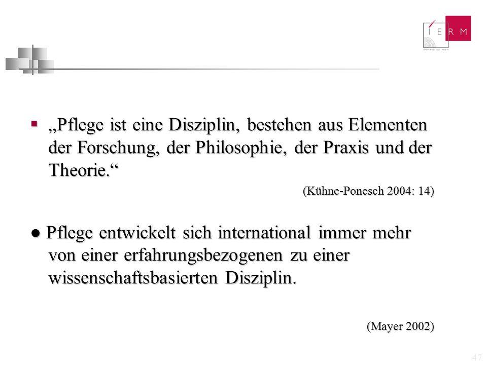 """47  """"Pflege ist eine Disziplin, bestehen aus Elementen der Forschung, der Philosophie, der Praxis und der Theorie."""" (Kühne-Ponesch 2004: 14) ● Pflege"""