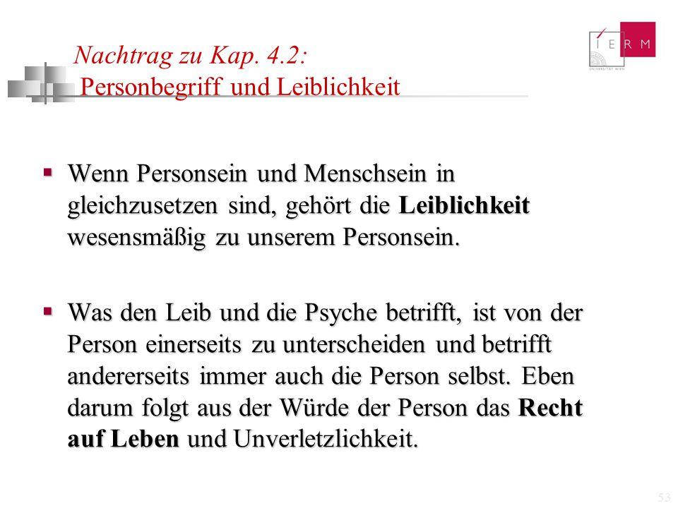 53 Nachtrag zu Kap. 4.2: Personbegriff und Leiblichkeit  Wenn Personsein und Menschsein in gleichzusetzen sind, gehört die Leiblichkeit wesensmäßig z