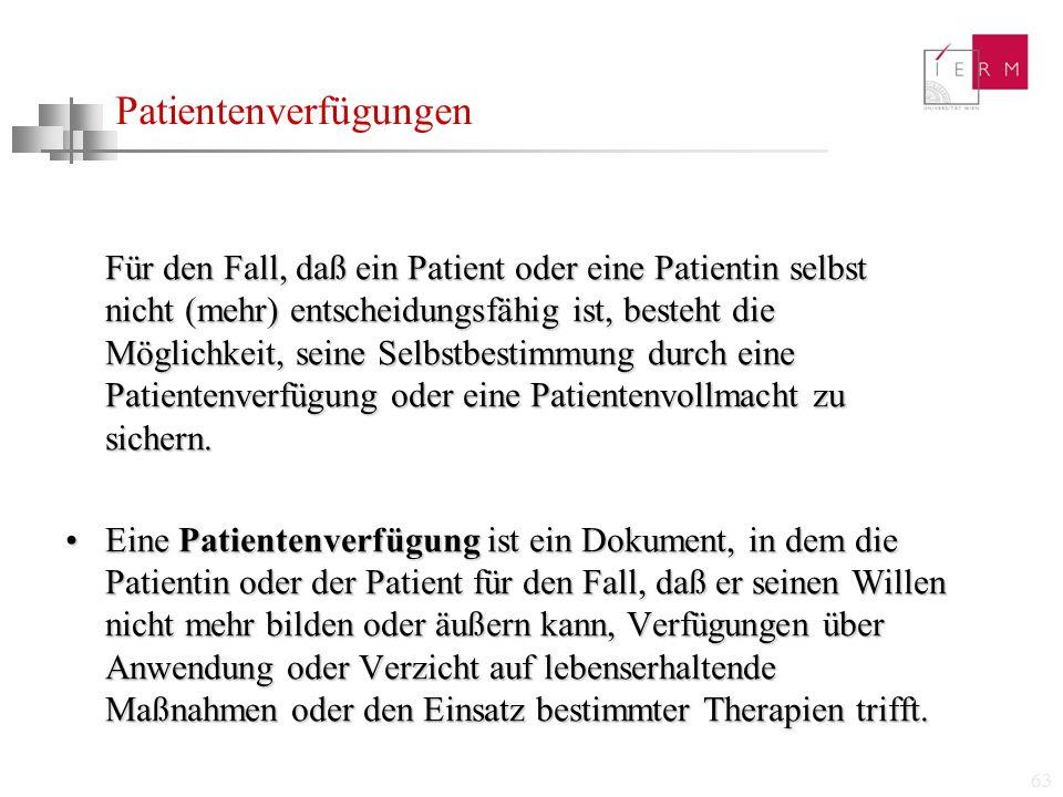 63 Patientenverfügungen Für den Fall, daß ein Patient oder eine Patientin selbst nicht (mehr) entscheidungsfähig ist, besteht die Möglichkeit, seine S