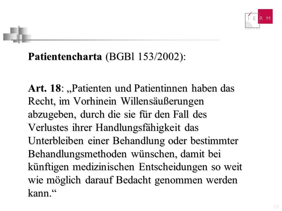 """69 Patientencharta (BGBl 153/2002): Art. 18: """"Patienten und Patientinnen haben das Recht, im Vorhinein Willensäußerungen abzugeben, durch die sie für"""