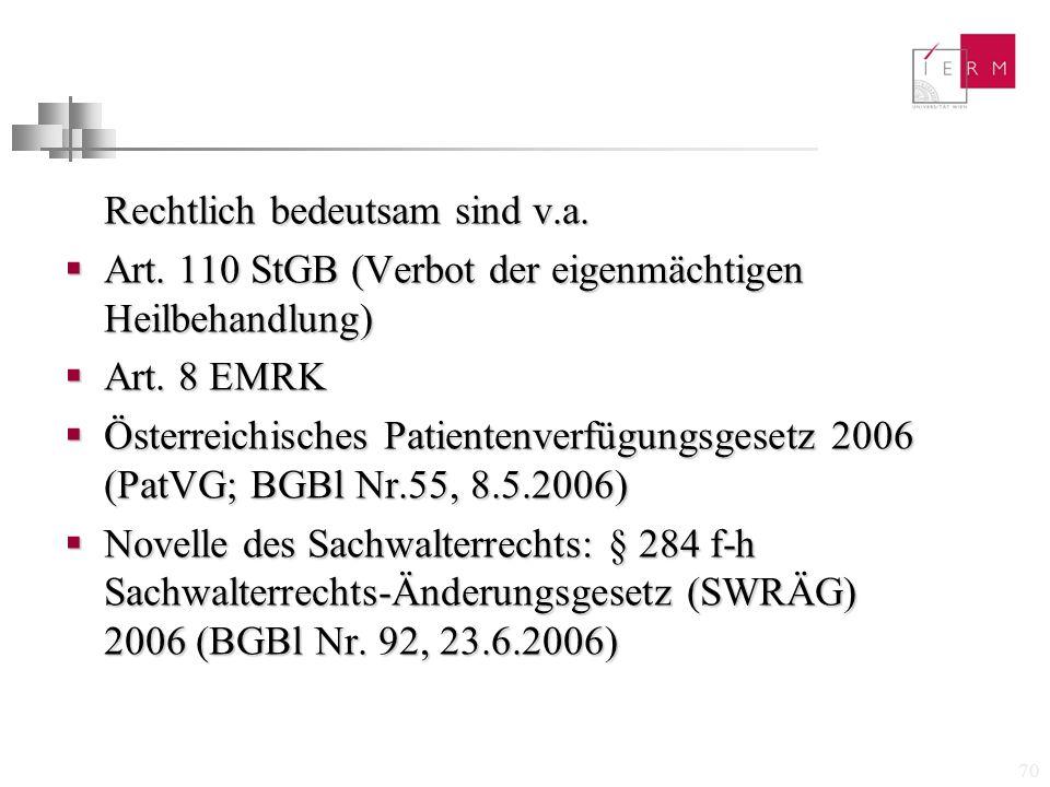 70 Rechtlich bedeutsam sind v.a.  Art. 110 StGB (Verbot der eigenmächtigen Heilbehandlung)  Art. 8 EMRK  Österreichisches Patientenverfügungsgesetz