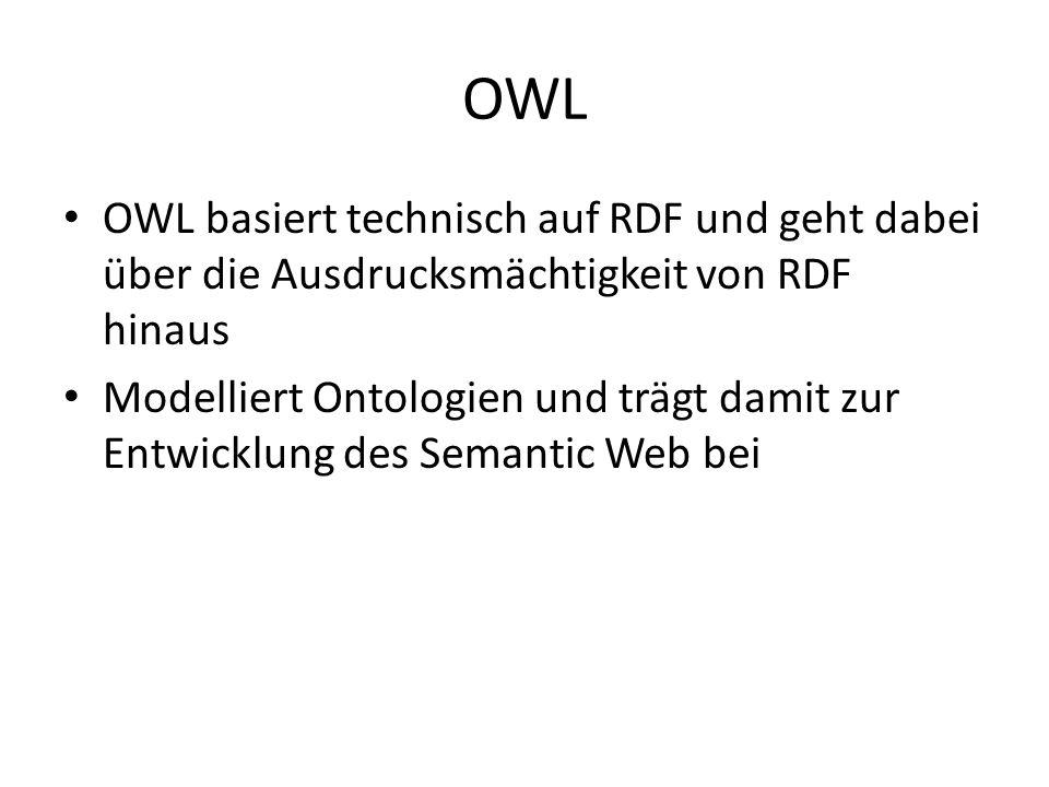OWL OWL basiert technisch auf RDF und geht dabei über die Ausdrucksmächtigkeit von RDF hinaus Modelliert Ontologien und trägt damit zur Entwicklung de