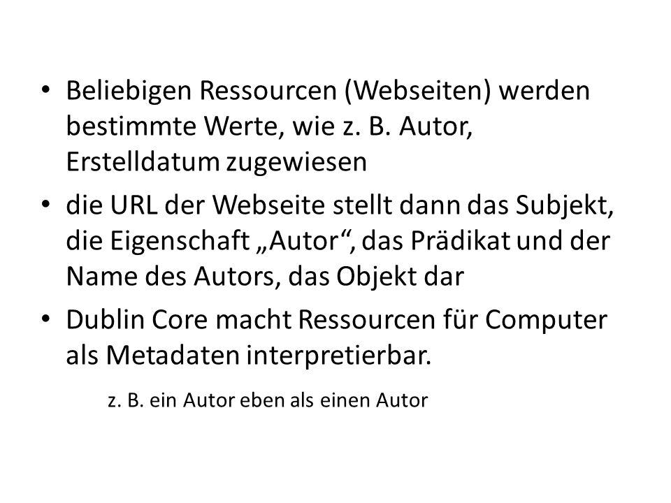 Beliebigen Ressourcen (Webseiten) werden bestimmte Werte, wie z. B. Autor, Erstelldatum zugewiesen die URL der Webseite stellt dann das Subjekt, die E
