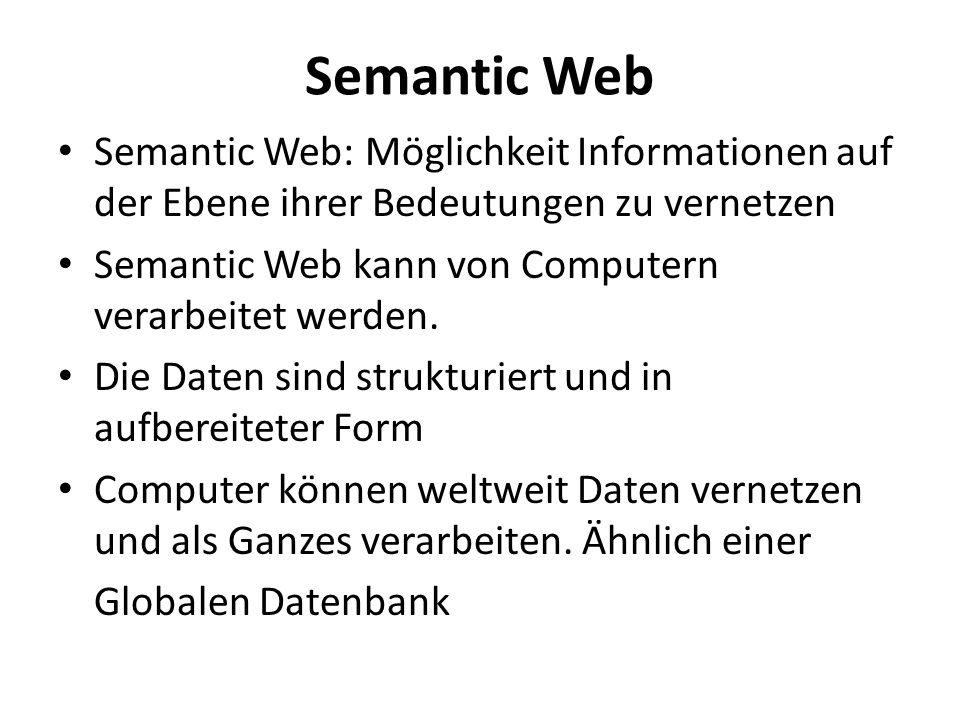 Semantic Web Semantic Web: Möglichkeit Informationen auf der Ebene ihrer Bedeutungen zu vernetzen Semantic Web kann von Computern verarbeitet werden.