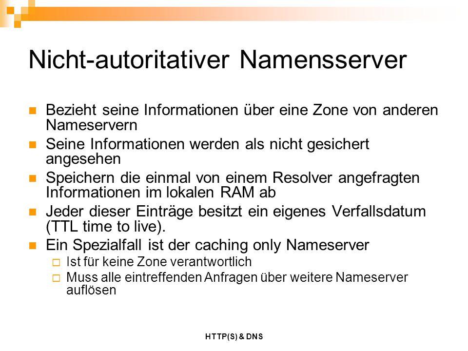 HTTP(S) & DNS Nicht-autoritativer Namensserver Bezieht seine Informationen über eine Zone von anderen Nameservern Seine Informationen werden als nicht