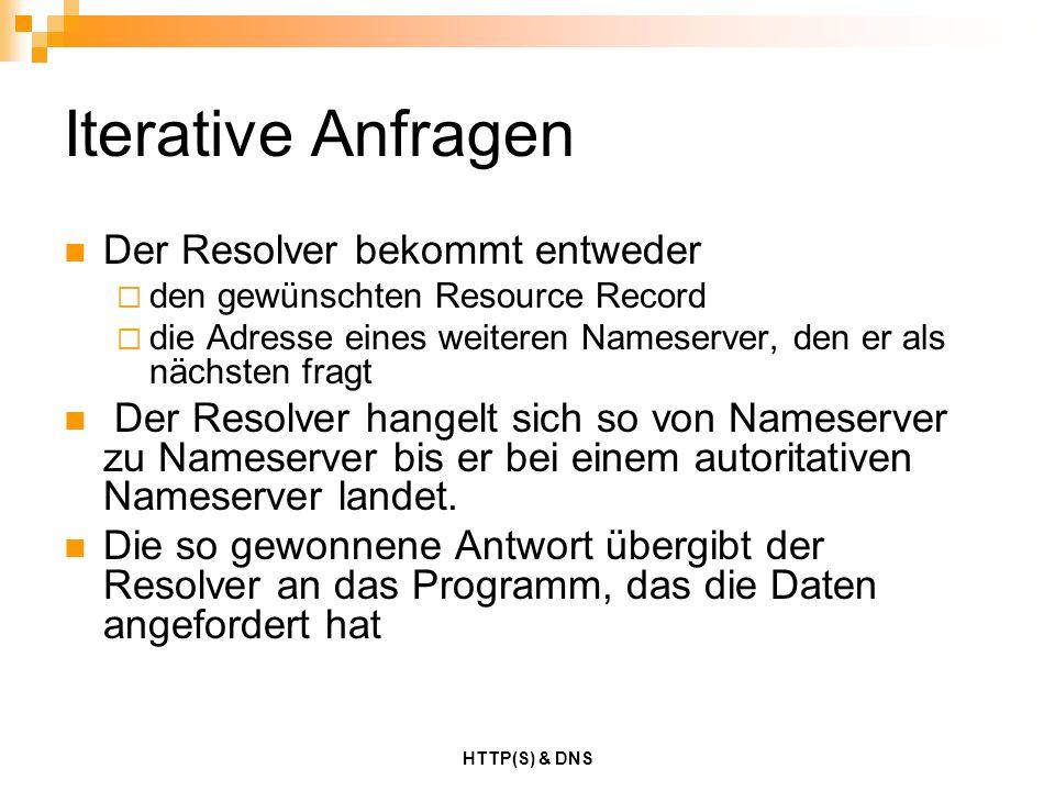 HTTP(S) & DNS Iterative Anfragen Der Resolver bekommt entweder  den gewünschten Resource Record  die Adresse eines weiteren Nameserver, den er als n