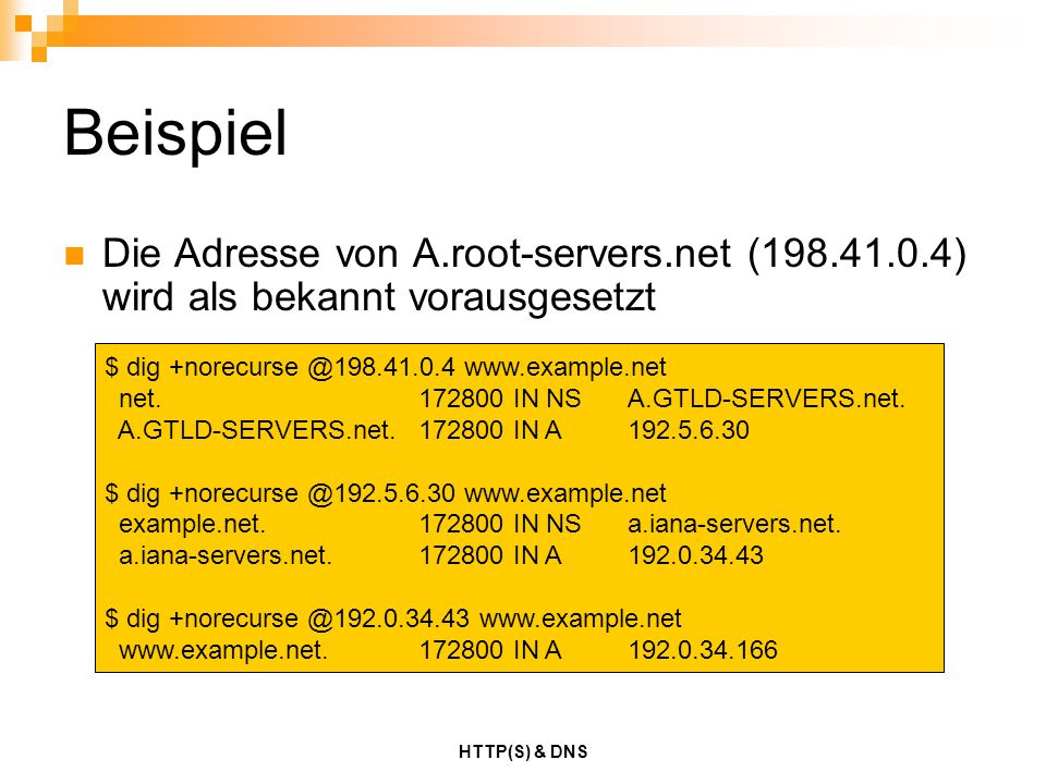 HTTP(S) & DNS Beispiel Die Adresse von A.root-servers.net (198.41.0.4) wird als bekannt vorausgesetzt $ dig +norecurse @198.41.0.4 www.example.net net