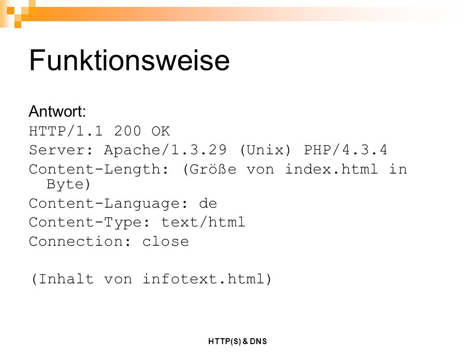 HTTP(S) & DNS Funktionsweise Antwort: HTTP/1.1 200 OK Server: Apache/1.3.29 (Unix) PHP/4.3.4 Content-Length: (Größe von index.html in Byte) Content-La