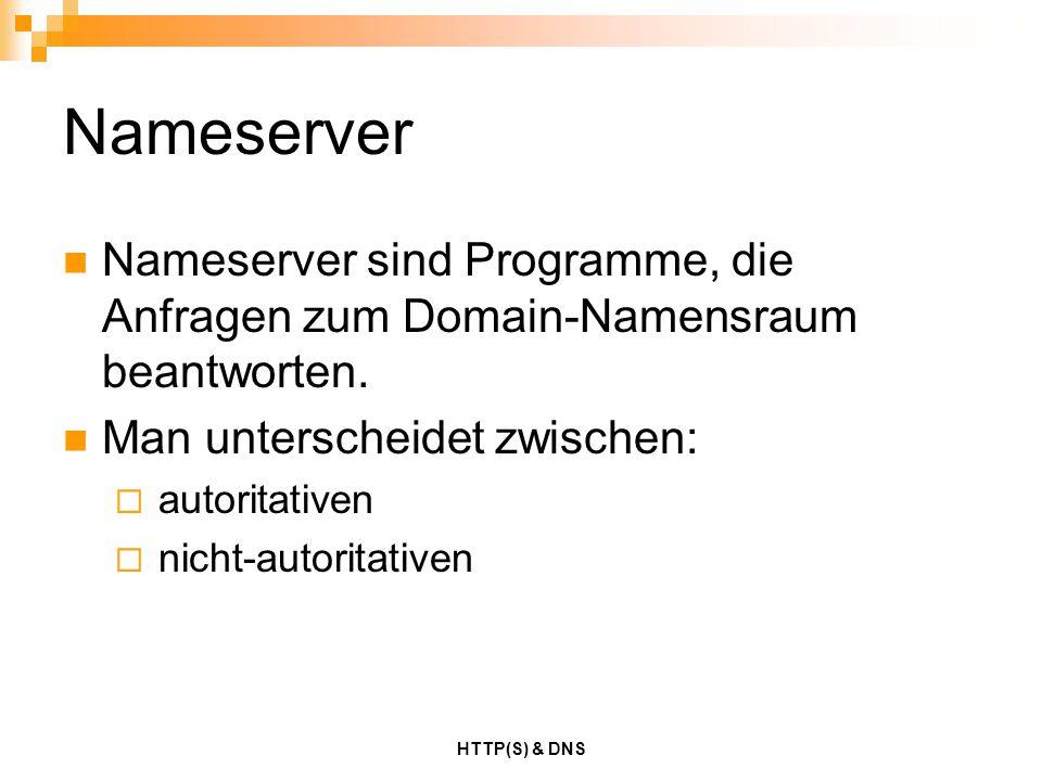 HTTP(S) & DNS Nameserver Nameserver sind Programme, die Anfragen zum Domain-Namensraum beantworten. Man unterscheidet zwischen:  autoritativen  nich