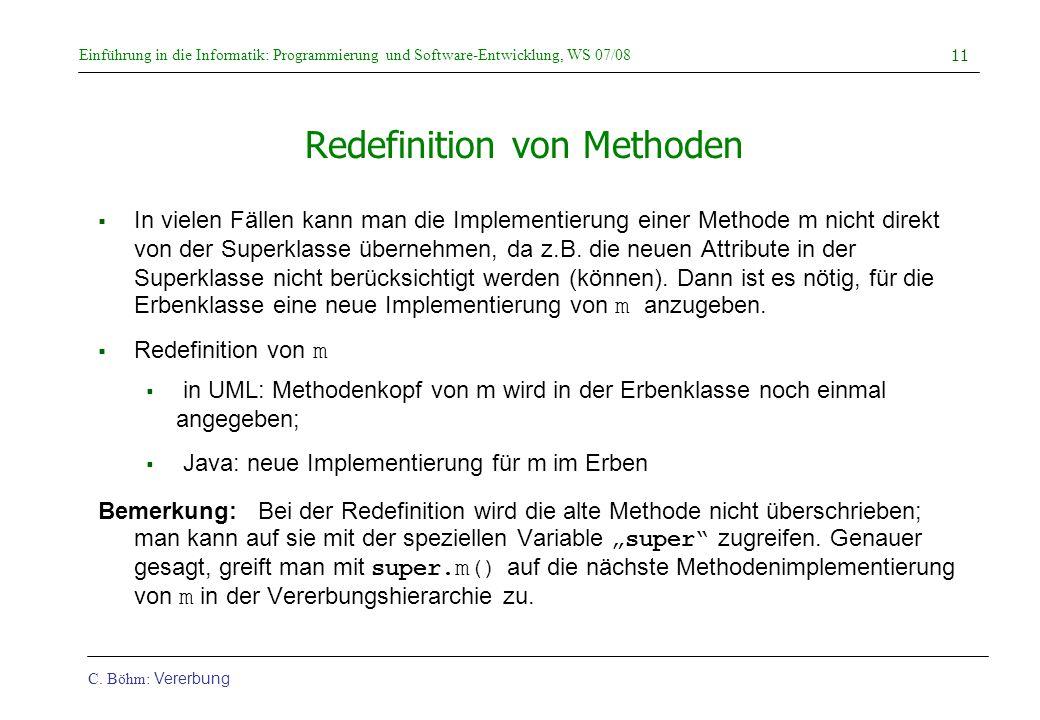 Einführung in die Informatik: Programmierung und Software-Entwicklung, WS 07/08 C. Böhm: Vererbung 11 Redefinition von Methoden  In vielen Fällen kan