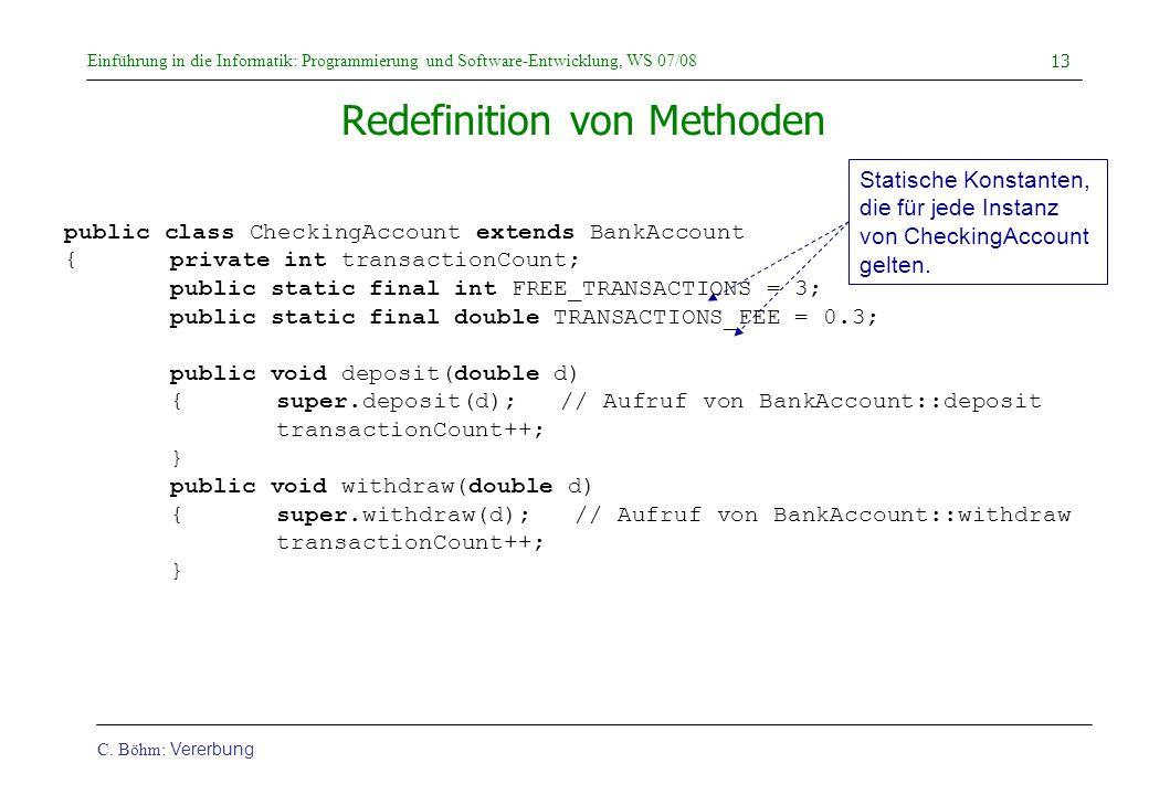 Einführung in die Informatik: Programmierung und Software-Entwicklung, WS 07/08 C. Böhm: Vererbung 13 Redefinition von Methoden public class CheckingA