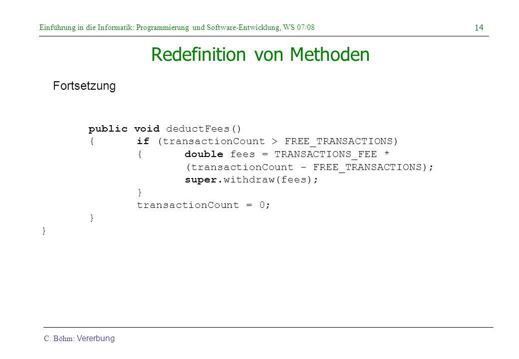 Einführung in die Informatik: Programmierung und Software-Entwicklung, WS 07/08 C. Böhm: Vererbung 14 Redefinition von Methoden public void deductFees