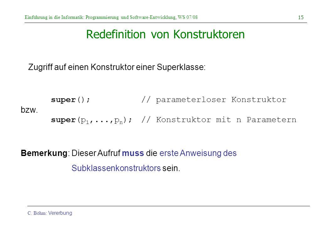 Einführung in die Informatik: Programmierung und Software-Entwicklung, WS 07/08 C. Böhm: Vererbung 15 Redefinition von Konstruktoren super();// parame