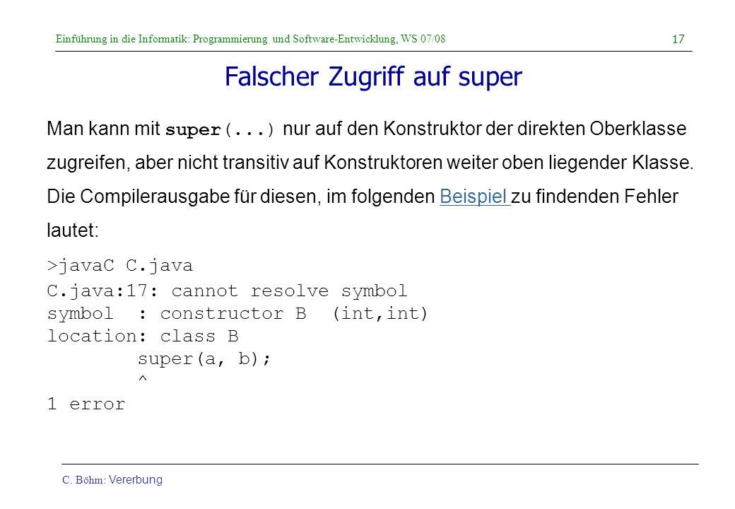Einführung in die Informatik: Programmierung und Software-Entwicklung, WS 07/08 C. Böhm: Vererbung 17 Falscher Zugriff auf super Man kann mit super(..