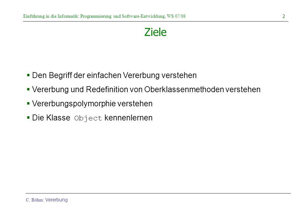 Einführung in die Informatik: Programmierung und Software-Entwicklung, WS 07/08 C. Böhm: Vererbung 2 Ziele  Den Begriff der einfachen Vererbung verst