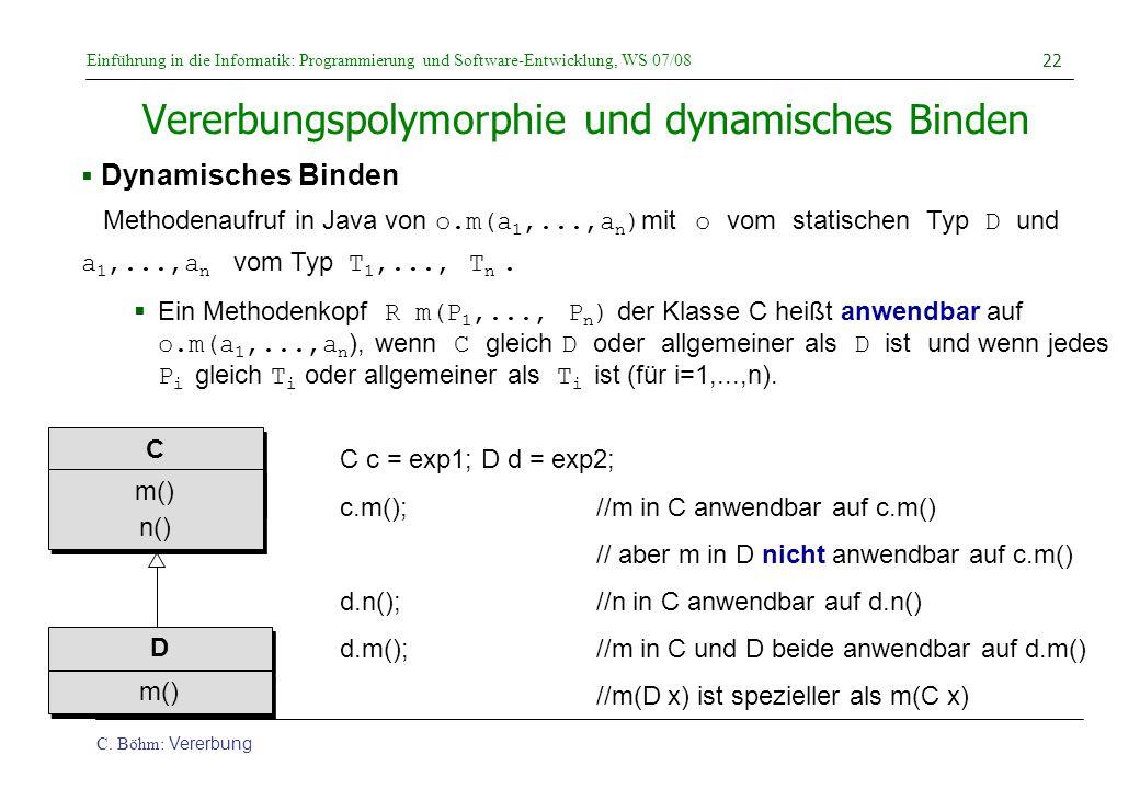 Einführung in die Informatik: Programmierung und Software-Entwicklung, WS 07/08 C. Böhm: Vererbung 22 Vererbungspolymorphie und dynamisches Binden  D