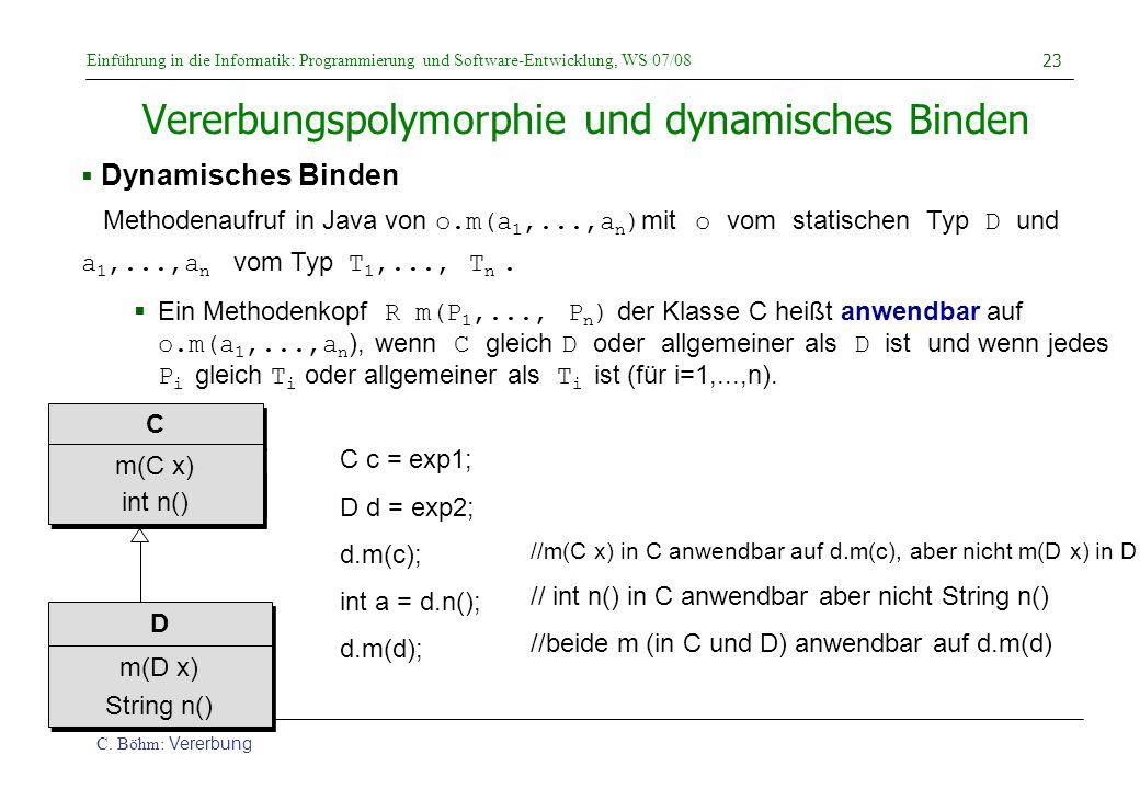Einführung in die Informatik: Programmierung und Software-Entwicklung, WS 07/08 C. Böhm: Vererbung 23 Vererbungspolymorphie und dynamisches Binden  D