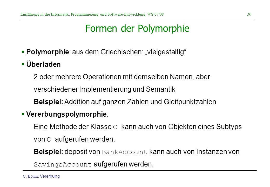 Einführung in die Informatik: Programmierung und Software-Entwicklung, WS 07/08 C. Böhm: Vererbung 26 Formen der Polymorphie  Polymorphie: aus dem Gr