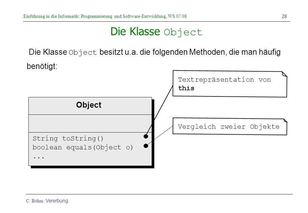 Einführung in die Informatik: Programmierung und Software-Entwicklung, WS 07/08 C. Böhm: Vererbung 28 Die Klasse Object Die Klasse Object besitzt u.a.