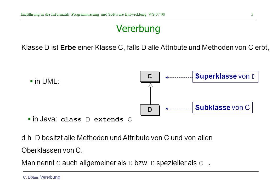 Einführung in die Informatik: Programmierung und Software-Entwicklung, WS 07/08 C. Böhm: Vererbung 3 Vererbung d.h D besitzt alle Methoden und Attribu