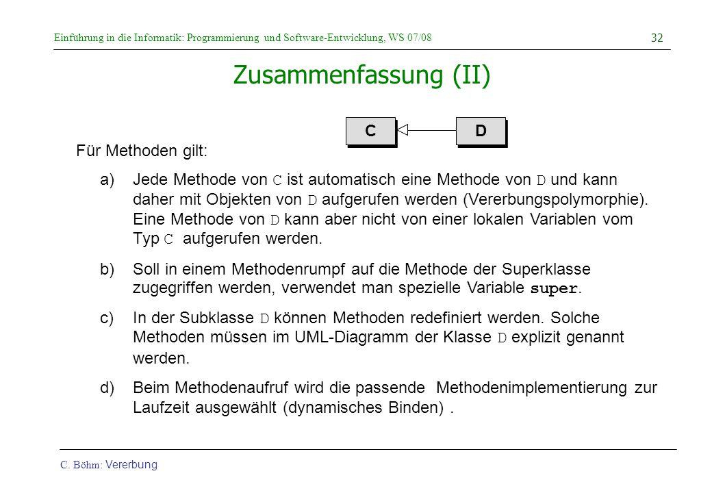 Einführung in die Informatik: Programmierung und Software-Entwicklung, WS 07/08 C. Böhm: Vererbung 32 Zusammenfassung (II) Für Methoden gilt: a)Jede M