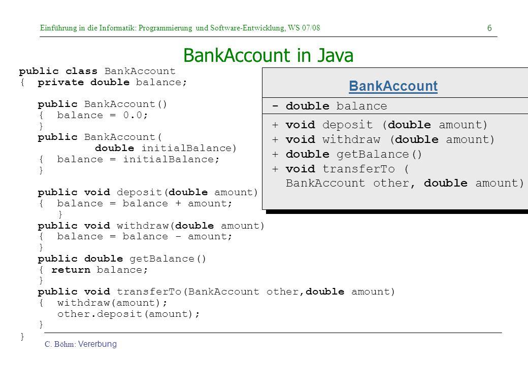 Einführung in die Informatik: Programmierung und Software-Entwicklung, WS 07/08 C. Böhm: Vererbung 6 public class BankAccount {private double balance;