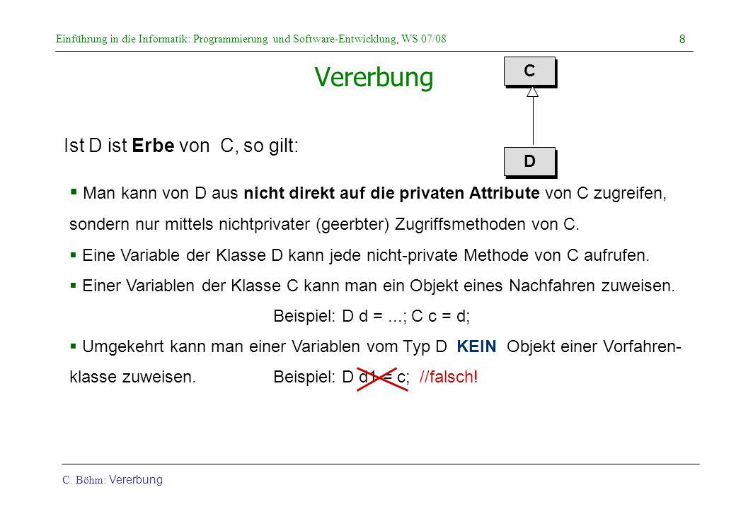 Einführung in die Informatik: Programmierung und Software-Entwicklung, WS 07/08 C. Böhm: Vererbung 8 Vererbung C C D D  Man kann von D aus nicht dire