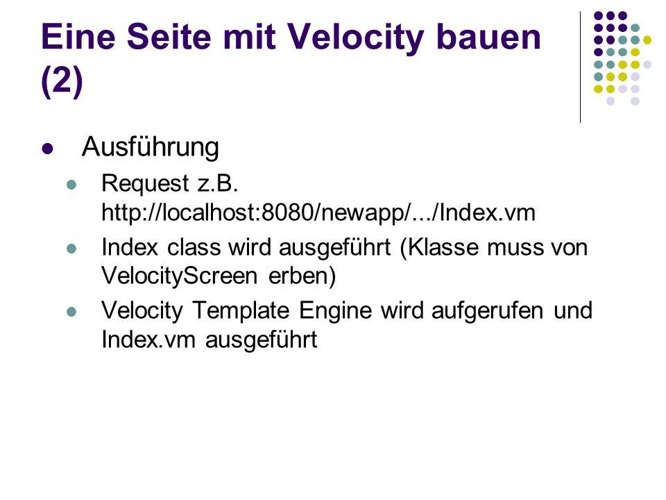 Eine Seite mit Velocity bauen (2) Ausführung Request z.B. http://localhost:8080/newapp/.../Index.vm Index class wird ausgeführt (Klasse muss von Veloc