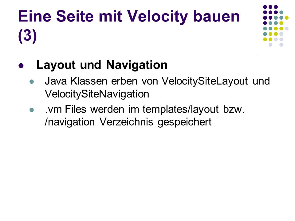 Eine Seite mit Velocity bauen (3) Layout und Navigation Java Klassen erben von VelocitySiteLayout und VelocitySiteNavigation.vm Files werden im templa
