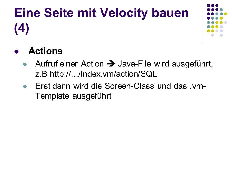 Eine Seite mit Velocity bauen (4) Actions Aufruf einer Action  Java-File wird ausgeführt, z.B http://.../Index.vm/action/SQL Erst dann wird die Scree