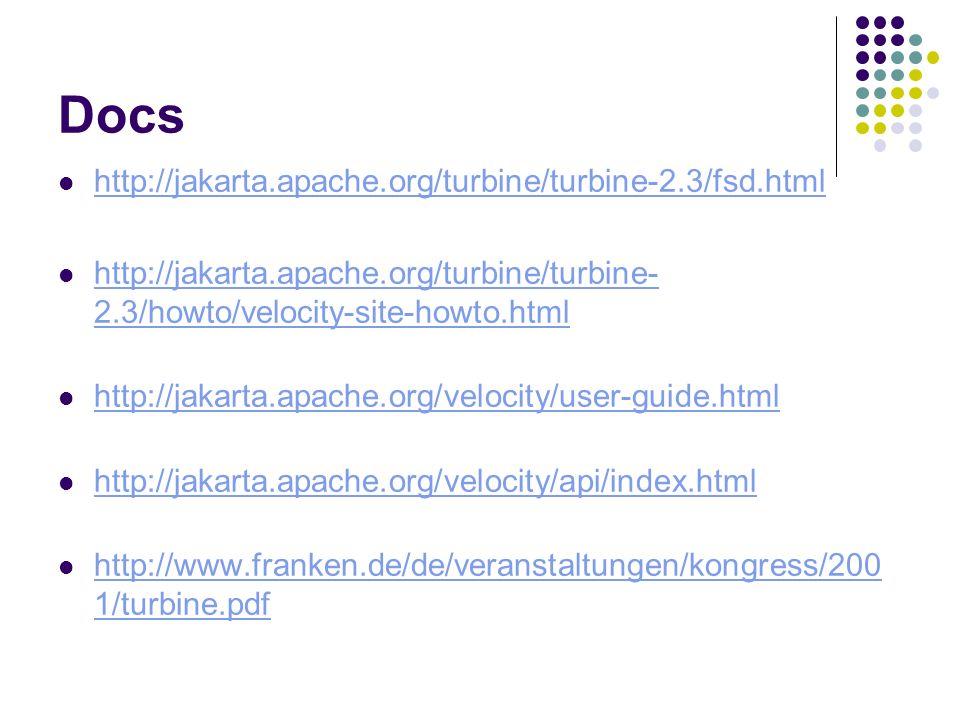 Docs http://jakarta.apache.org/turbine/turbine-2.3/fsd.html http://jakarta.apache.org/turbine/turbine- 2.3/howto/velocity-site-howto.html http://jakar