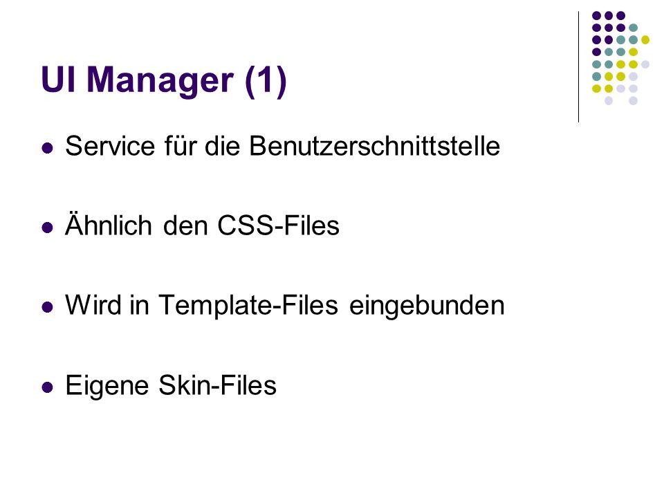 UI Manager (1) Service für die Benutzerschnittstelle Ähnlich den CSS-Files Wird in Template-Files eingebunden Eigene Skin-Files