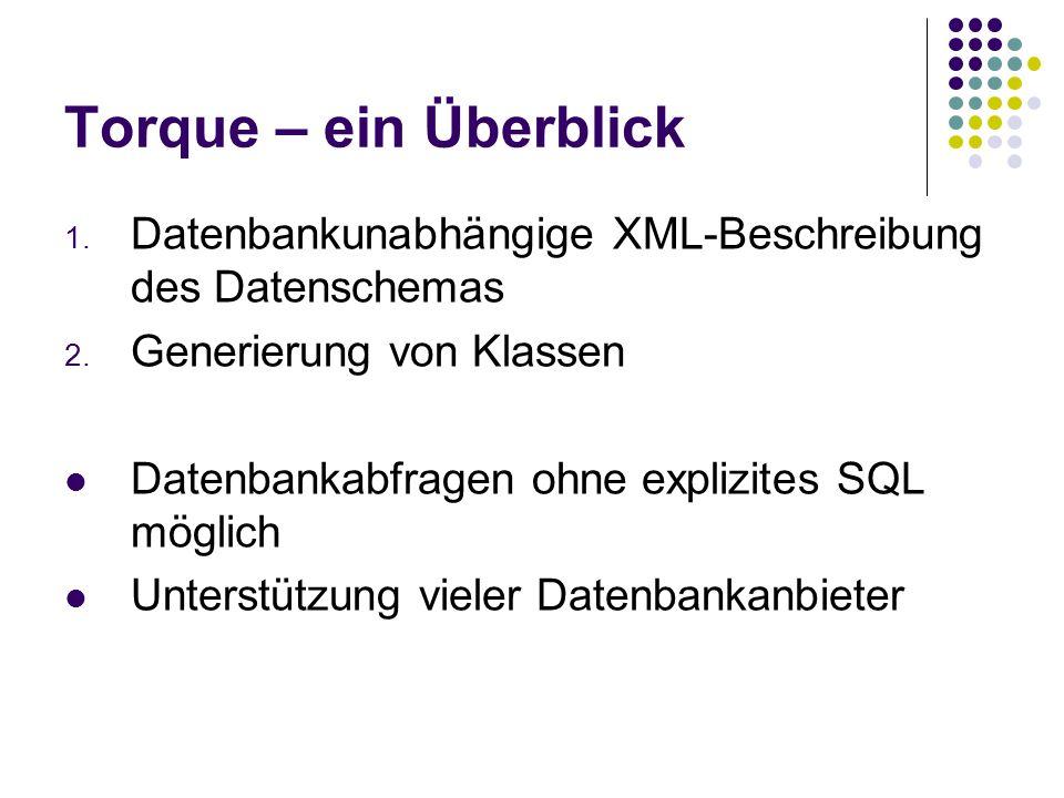 Torque – ein Überblick 1. Datenbankunabhängige XML-Beschreibung des Datenschemas 2. Generierung von Klassen Datenbankabfragen ohne explizites SQL mögl