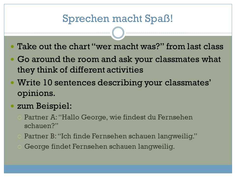 "Sprechen macht Spaß! Take out the chart ""wer macht was?"" from last class Go around the room and ask your classmates what they think of different activ"