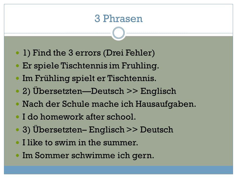 3 Phrasen 1) Find the 3 errors (Drei Fehler) Er spiele Tischtennis im Fruhling. Im Frühling spielt er Tischtennis. 2) Übersetzten—Deutsch >> Englisch