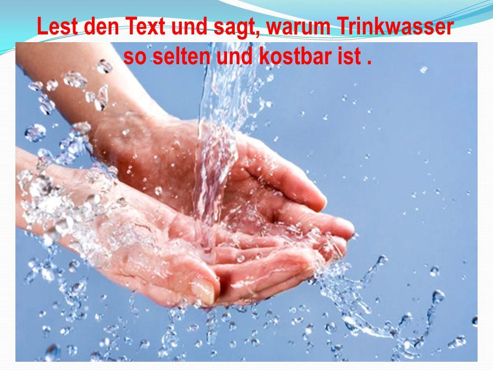 Lest den Text und sagt, warum Trinkwasser so selten und kostbar ist.