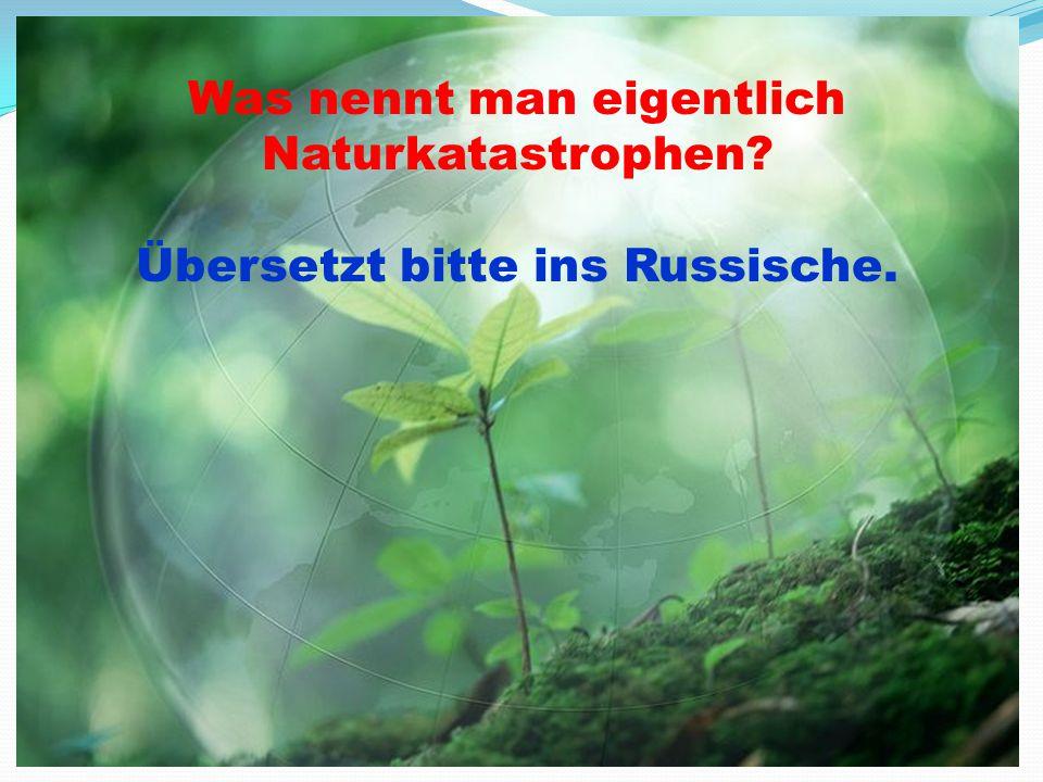Was nennt man eigentlich Naturkatastrophen? Übersetzt bitte ins Russische.